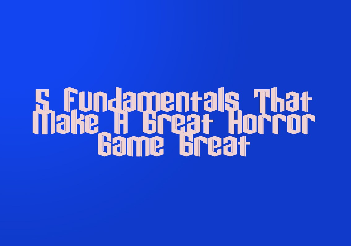 5 Fundamentals That Make A Great Horror Game Great