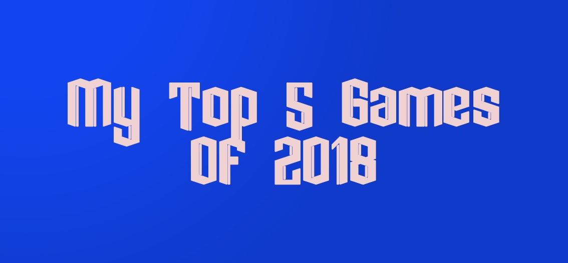 My Top 5 Games Of2018