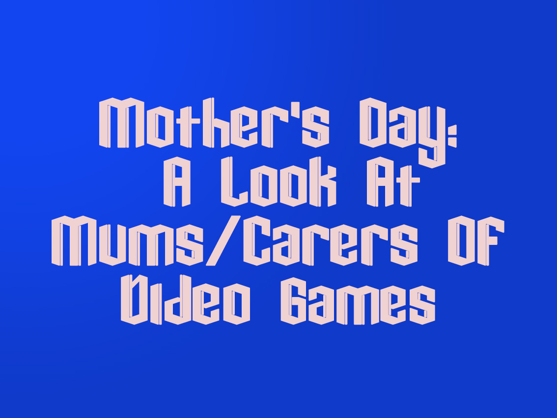 Mother's Day: A Look At Mums/Carers Of VideoGames