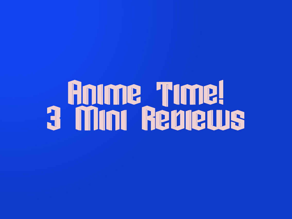 Anime Time! 3 Anime Shows I Watched Recently (Mini Reviews)